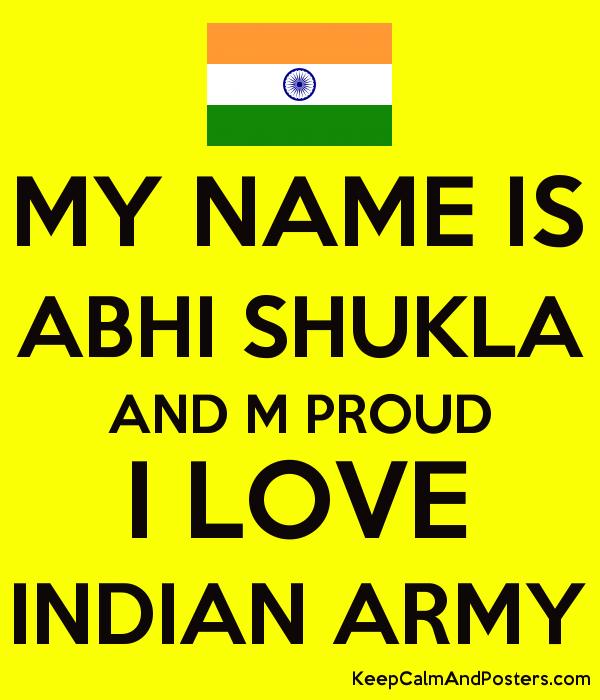 MY NAME IS ABHI SHUKLA AND M PROUD I LOVE INDIAN ARMY - Keep Calm