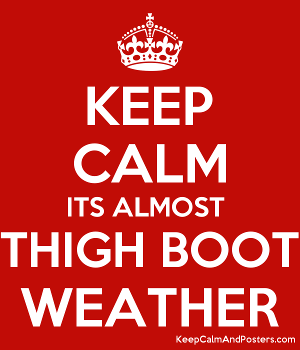 163845ecf78 Keep calm its almost thigh boot weather keep calm and posters png 600x700  Keep calm its