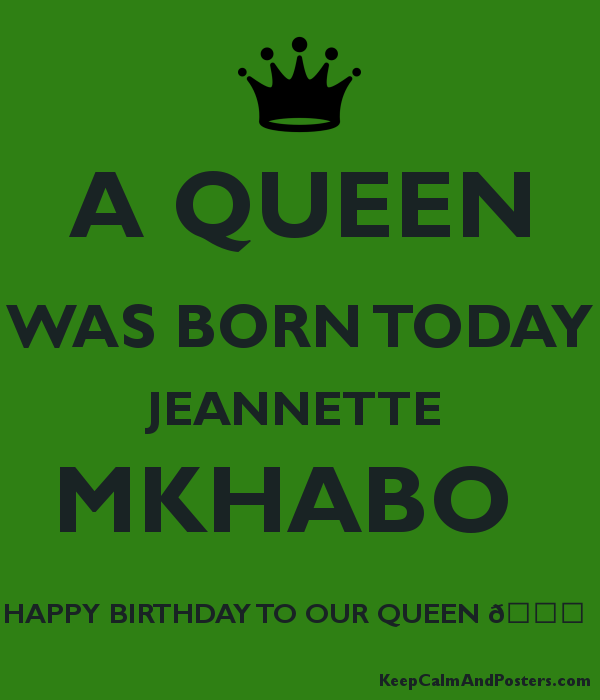 A QUEEN WAS BORN TODAY JEANNETTE  MKHABO  HAPPY BIRTHDAY TO OUR QUEEN ????  Poster