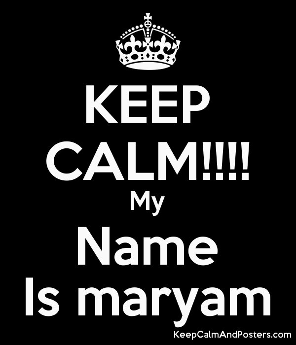 KEEP CALM!!!! My Name Is maryam - Keep Calm and Posters Generator