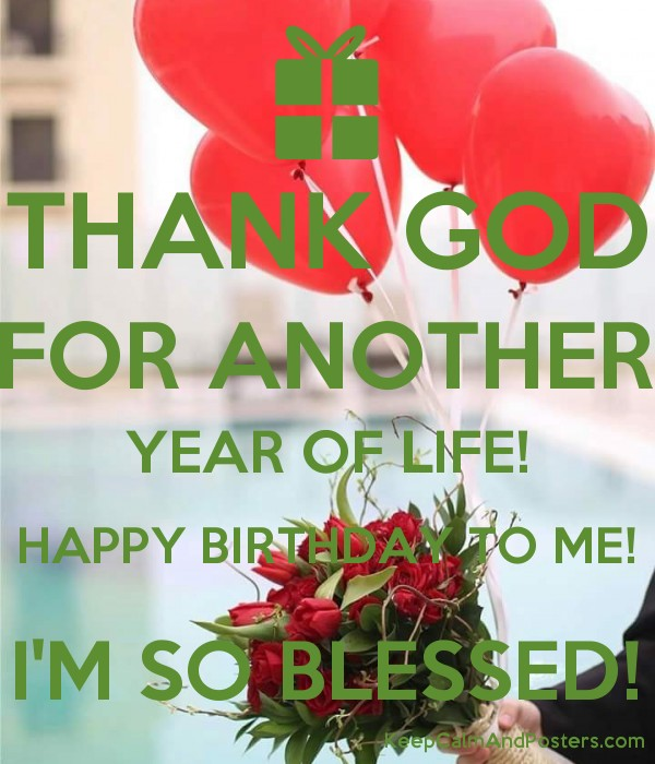 thank god for another year of life happy birthday to me im