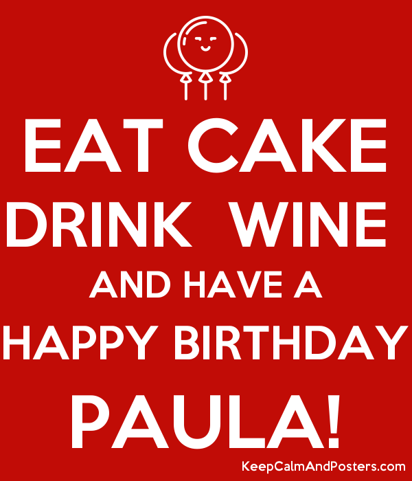 EAT CAKE DRINK  WINE  AND HAVE A HAPPY BIRTHDAY PAULA! Poster