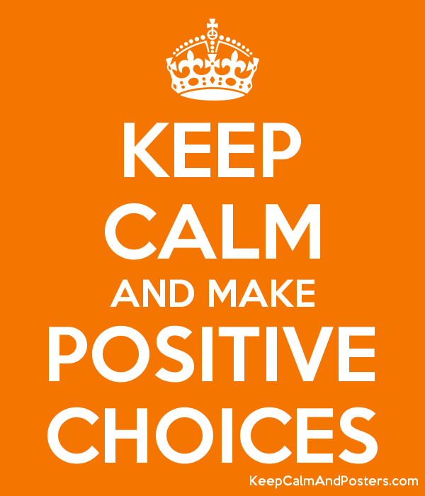 KEEP CALM AND MAKE POSITIVE CHOICES - Keep Calm and Posters ...