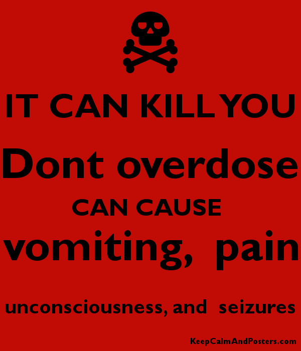 IT CAN KILL YOU Dont overdose CAN CAUSE  vomiting,  pain unconsciousness, and  seizures Poster