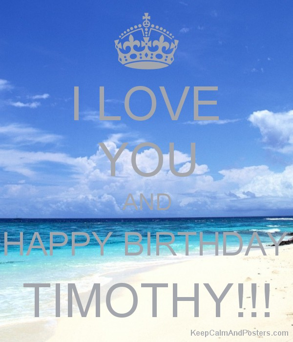 I LOVE YOU AND HAPPY BIRTHDAY TIMOTHY!!! Poster