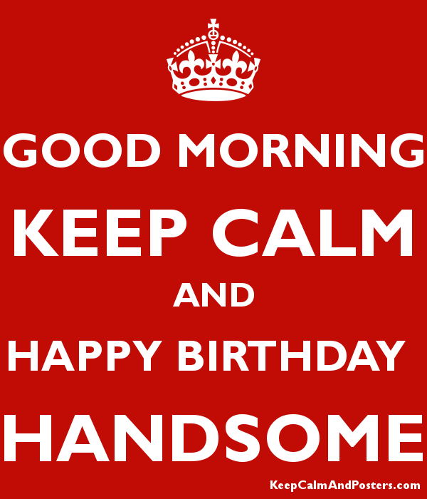 Good Morning Keep Calm And Happy Birthday Handsome Keep Calm And