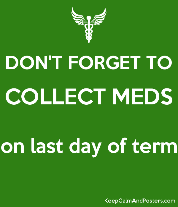 DON'T FORGET TO COLLECT MEDS  on last day of term  Poster