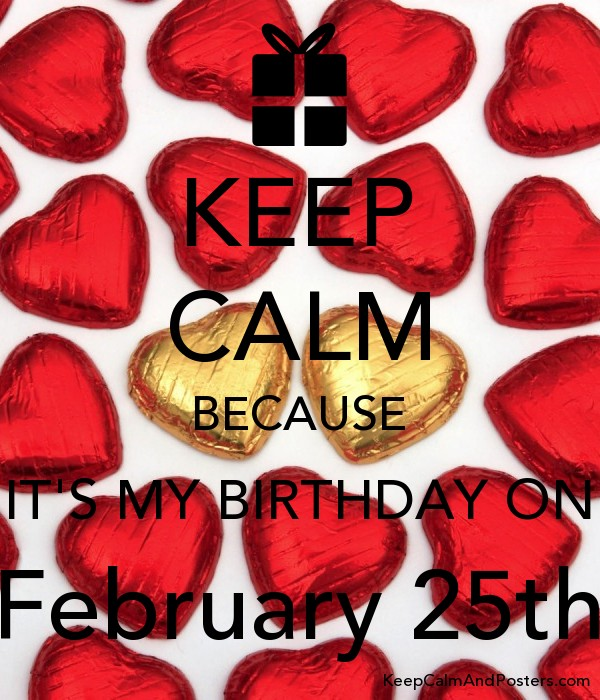 KEEP CALM BECAUSE IT'S MY BIRTHDAY ON February 25th Poster
