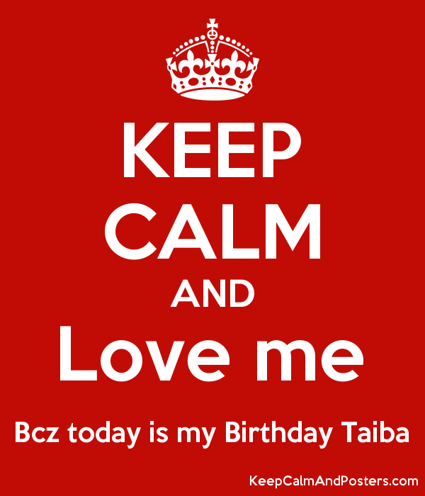KEEP CALM AND Love me Bcz today is my Birthday Taiba Poster