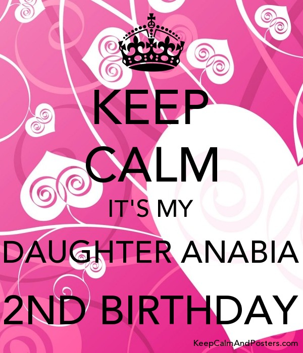 Keep Calm It S My Daughter Anabia 2nd Birthday Keep Calm And Posters Generator Maker For Free Keepcalmandposters Com