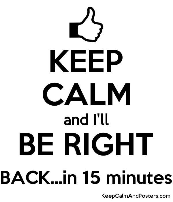 And I Ll Be Right Back In 15 Minutes