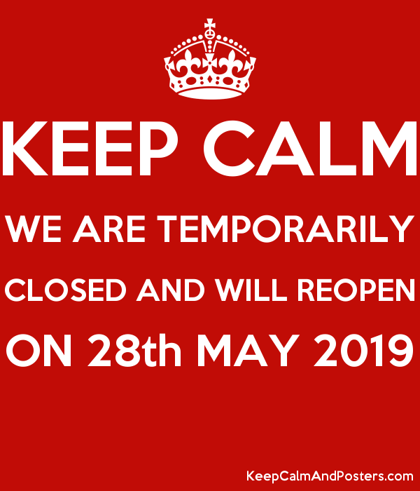 KEEP CALM WE ARE TEMPORARILY CLOSED AND WILL REOPEN ON 28th MAY 2019  Poster