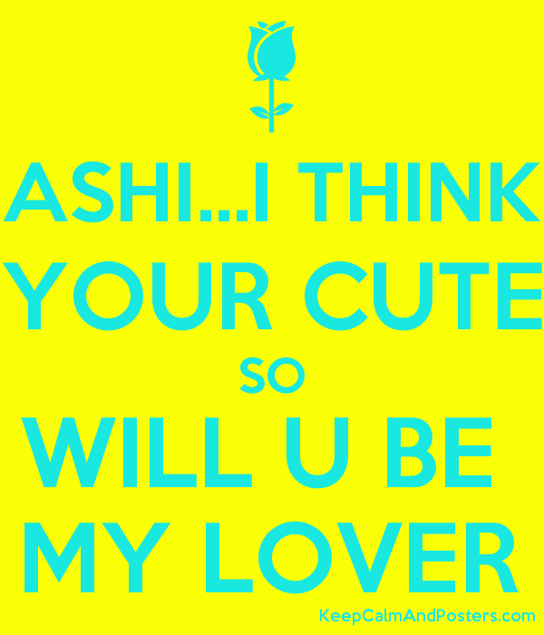 ASHI...I THINK YOUR CUTE SO WILL U BE  MY LOVER Poster