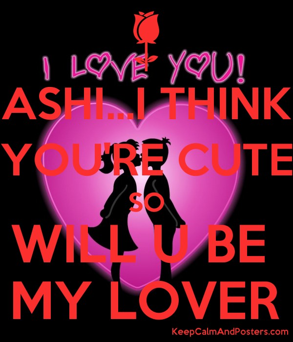 ASHI...I THINK YOU'RE CUTE SO WILL U BE  MY LOVER Poster