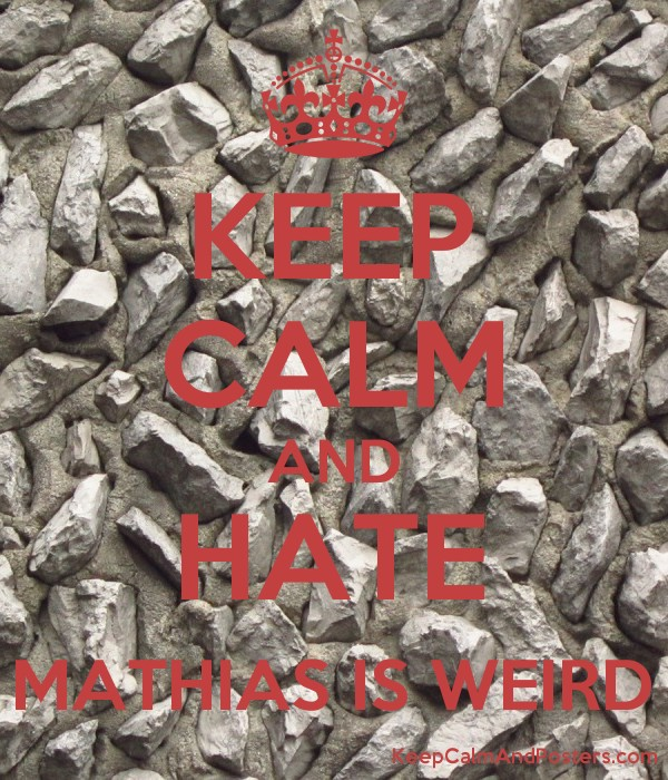 KEEP CALM AND HATE MATHIAS IS WEIRD - Keep Calm and Posters
