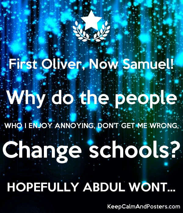 First Oliver, Now Samuel! Why do the people WHO I ENJOY ANNOYING, DON'T GET ME WRONG, Change schools? HOPEFULLY ABDUL WONT... Poster