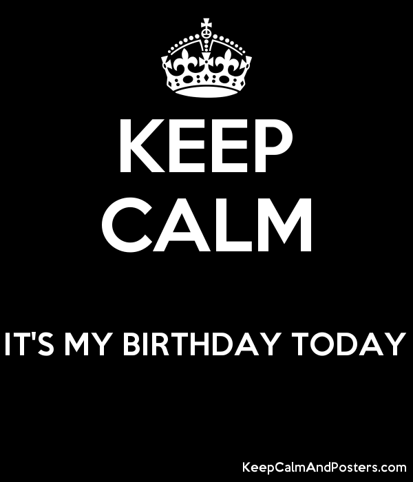 KEEP CALM  IT'S MY BIRTHDAY TODAY  Poster