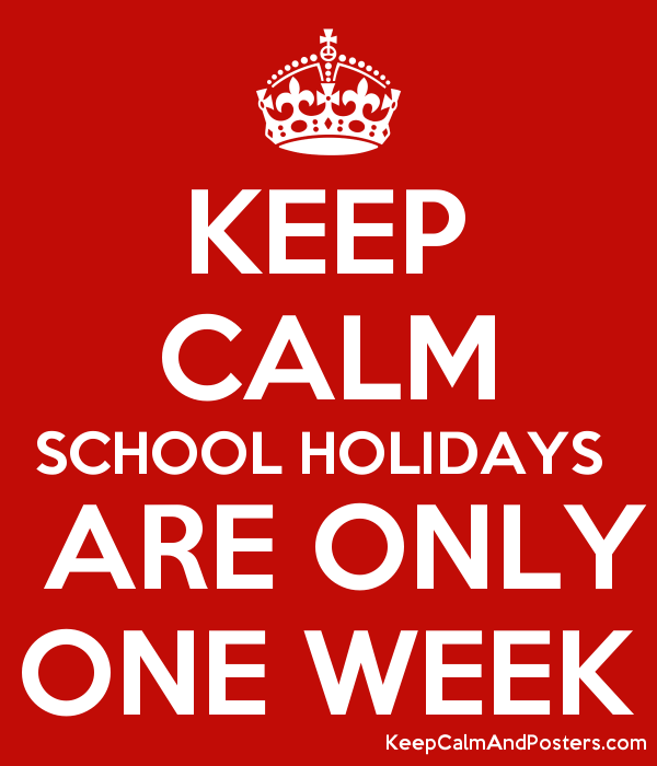 KEEP CALM SCHOOL HOLIDAYS   ARE ONLY ONE WEEK Poster