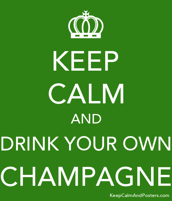 KEEP CALM AND DRINK YOUR OWN CHAMPAGNE Poster