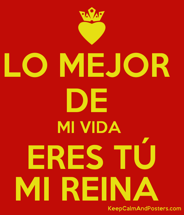 Lo Mejor De Mi Vida Eres Tú Mi Reina Keep Calm And Posters Generator Maker For Free Keepcalmandposters Com