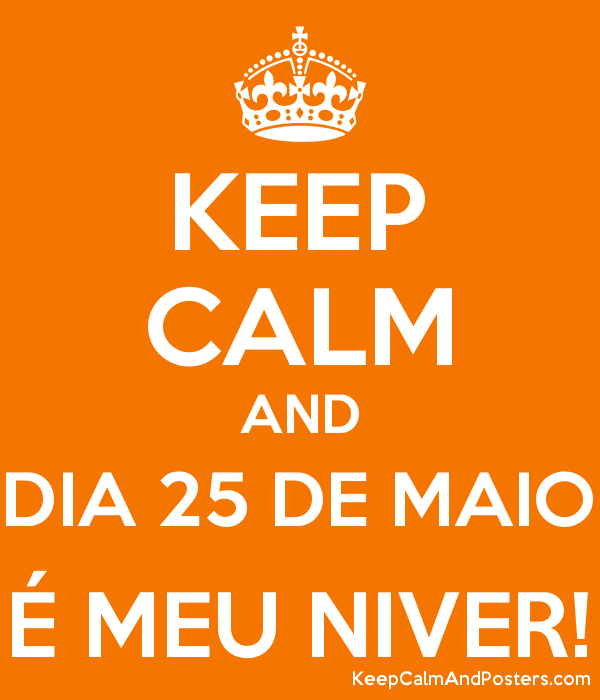 KEEP CALM AND DIA 25 DE MAIO É MEU NIVER! Poster