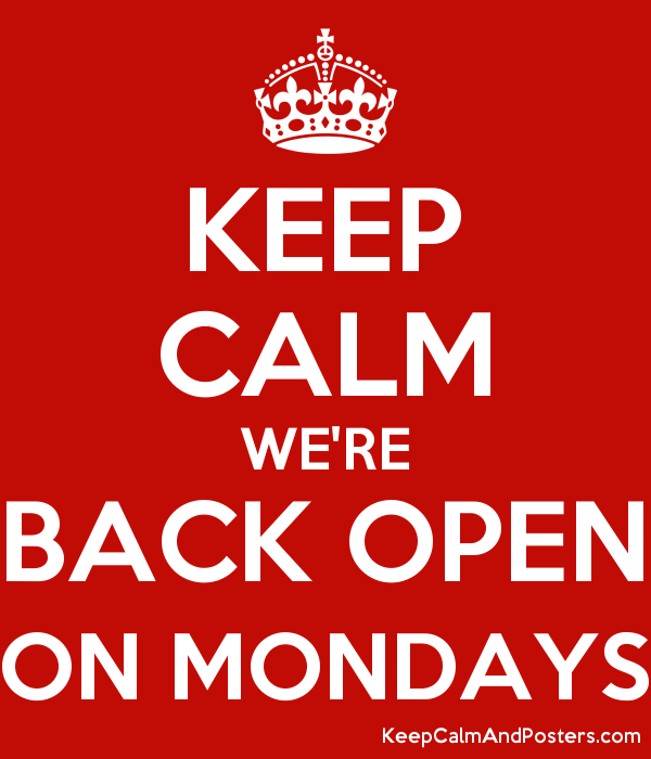 KEEP CALM WE'RE BACK OPEN ON MONDAYS Poster