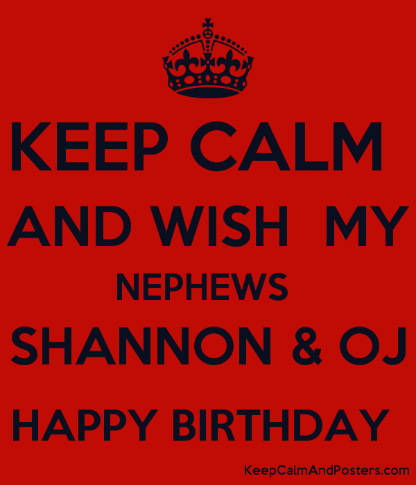 KEEP CALM  AND WISH  MY NEPHEWS  SHANNON & OJ HAPPY BIRTHDAY  Poster