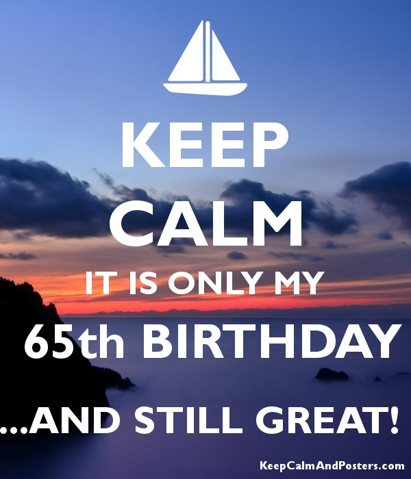 KEEP CALM IT IS ONLY MY  65th BIRTHDAY ...AND STILL GREAT!  Poster