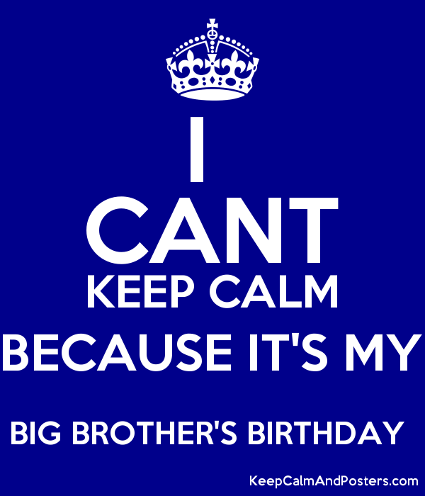 I  CANT KEEP CALM BECAUSE IT'S MY BIG BROTHER'S BIRTHDAY  Poster
