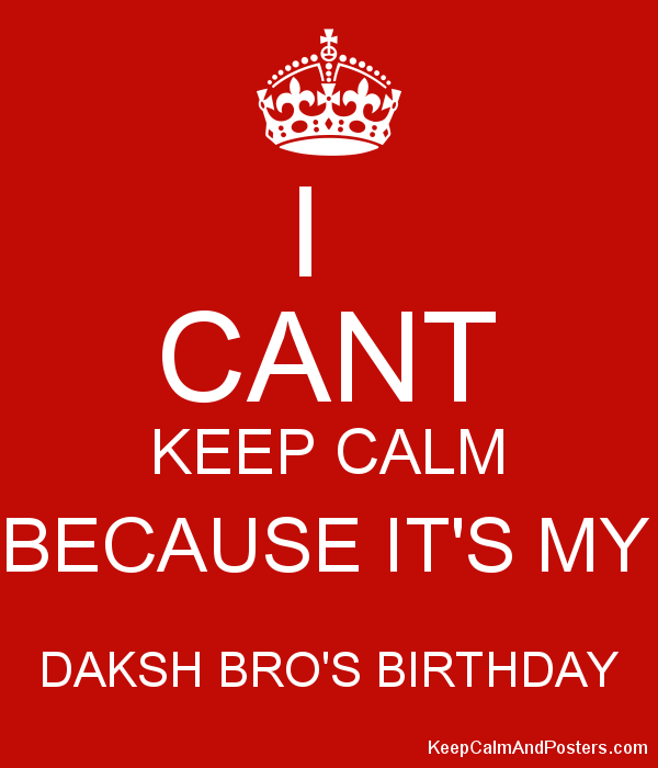 I  CANT KEEP CALM BECAUSE IT'S MY  DAKSH BRO'S BIRTHDAY  Poster
