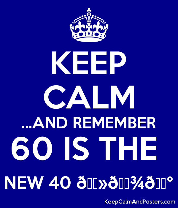KEEP CALM ...AND REMEMBER 60 IS THE  NEW 40 ???????????? Poster