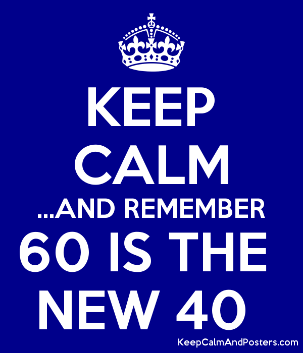 KEEP CALM ...AND REMEMBER 60 IS THE  NEW 40  Poster