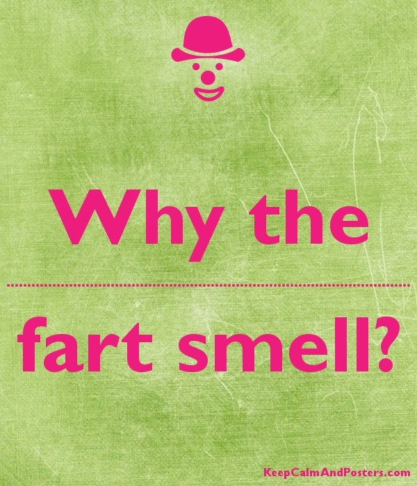 Why the ................................................................................................. fart smell?  Poster
