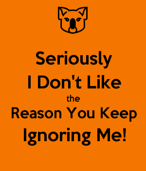 Seriously I Don't Like the Reason You Keep Ignoring Me!