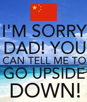 I'M SORRY DAD! YOU CAN TELL ME TO GO UPSIDE DOWN!
