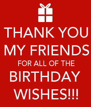 THANK YOU MY FRIENDS FOR ALL OF THE BIRTHDAY WISHES