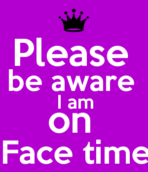 Please  be aware  I am on  Face time