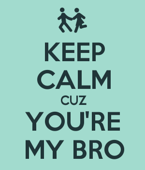 KEEP CALM CUZ YOU'RE MY BRO