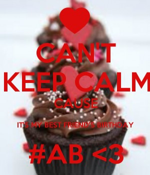 CAN'T KEEP CALM CAUSE IT'S MY BEST FRIEND'S BIRTHDAY #AB <3