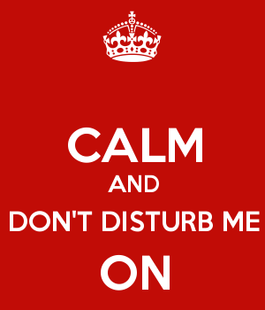 CALM AND DON'T DISTURB ME ON