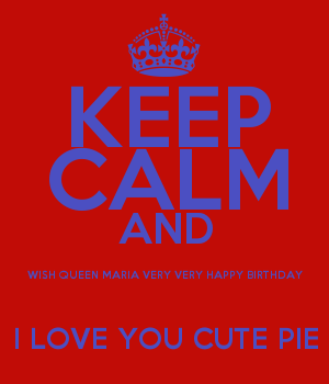 KEEP CALM AND WISH QUEEN MARIA VERY VERY HAPPY BIRTHDAY I LOVE YOU CUTE PIE