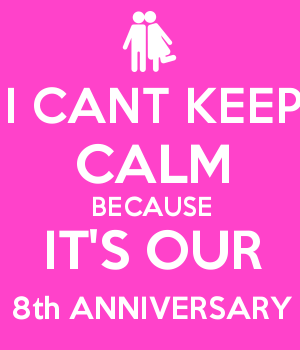 I CANT KEEP CALM BECAUSE IT'S OUR 8th ANNIVERSARY
