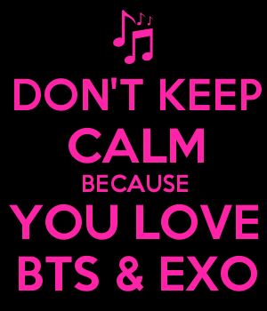 DON'T KEEP CALM BECAUSE YOU LOVE BTS & EXO