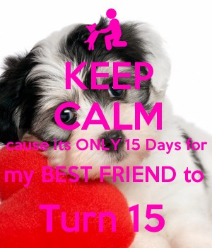 KEEP CALM cause its ONLY 15 Days for my BEST FRIEND to  Turn 15
