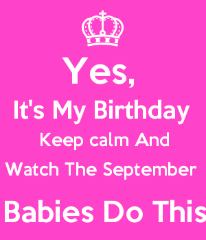 Yes Its My Birthday Keep Calm And Watch The September Babies Do