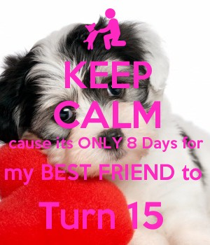 KEEP CALM cause its ONLY 8 Days for my BEST FRIEND to  Turn 15