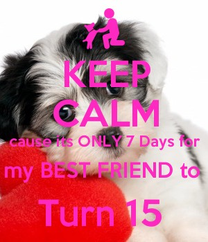 KEEP CALM cause its ONLY 7 Days for my BEST FRIEND to  Turn 15