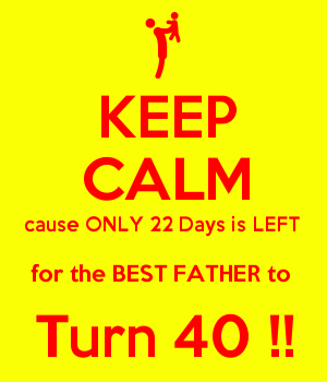 KEEP CALM cause ONLY 22 Days is LEFT  for the BEST FATHER to  Turn 40 !!