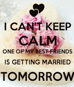 I Can T Keep Calm One Of My Best Friends Is Getting Married Tomorrow
