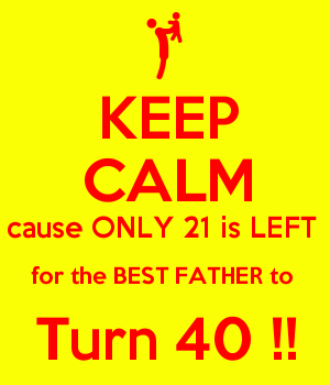KEEP CALM cause ONLY 21 is LEFT  for the BEST FATHER to  Turn 40 !!